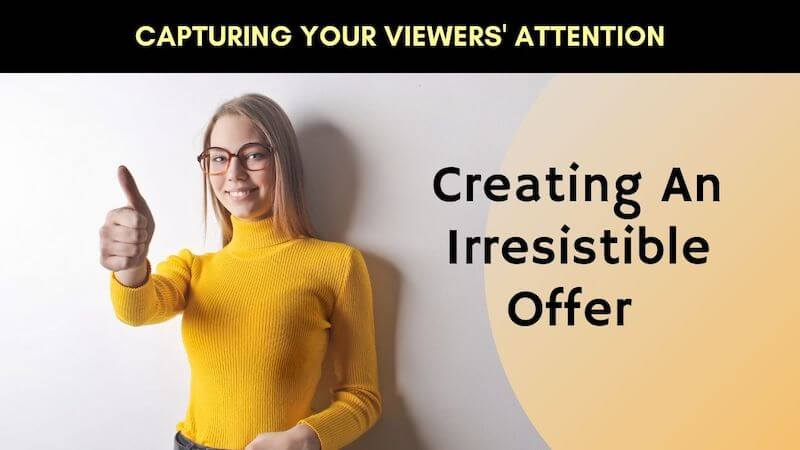 Capture Your Viewers' Attention by Creating An Irresistible Offer
